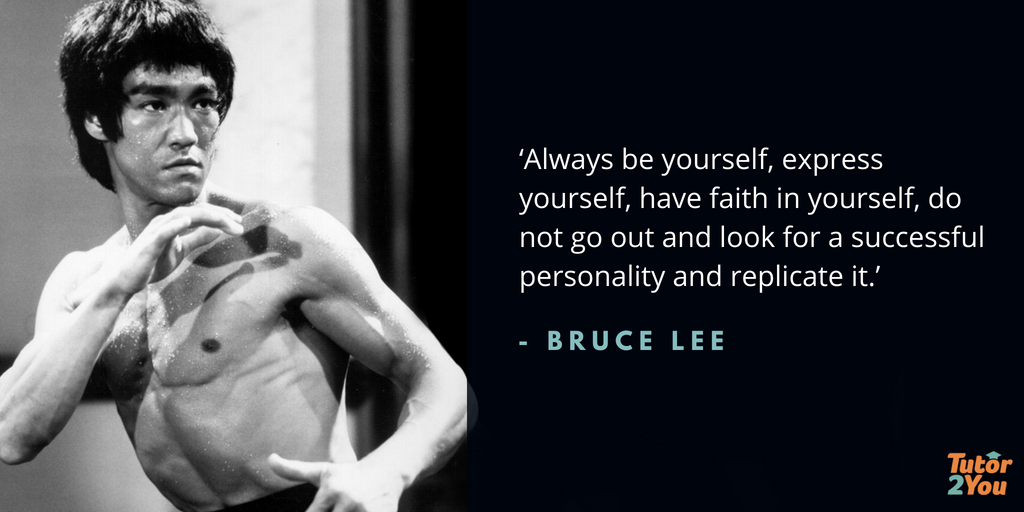 Always be yourself, express yourself, have faith in yourself, do not go out and look for a successful personality and replicate it - Bruce Lee | 7 habits of successful students | Tutor2you