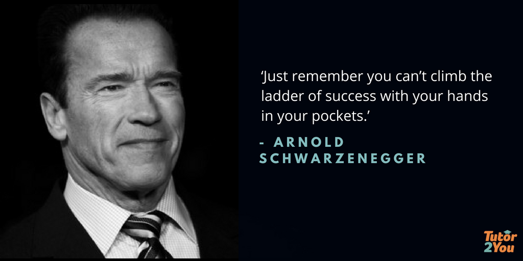Just remember you can't climb the ladder of success with your hands in your pockets - Arnold Schwarzenegger | 7 habits of successful student | Tutor2you